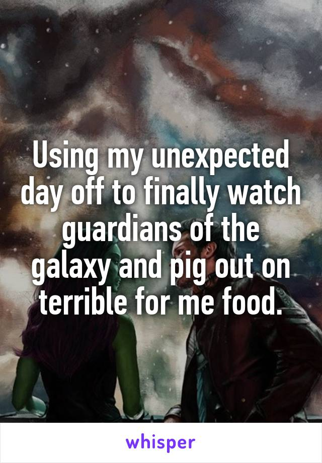 Using my unexpected day off to finally watch guardians of the galaxy and pig out on terrible for me food.