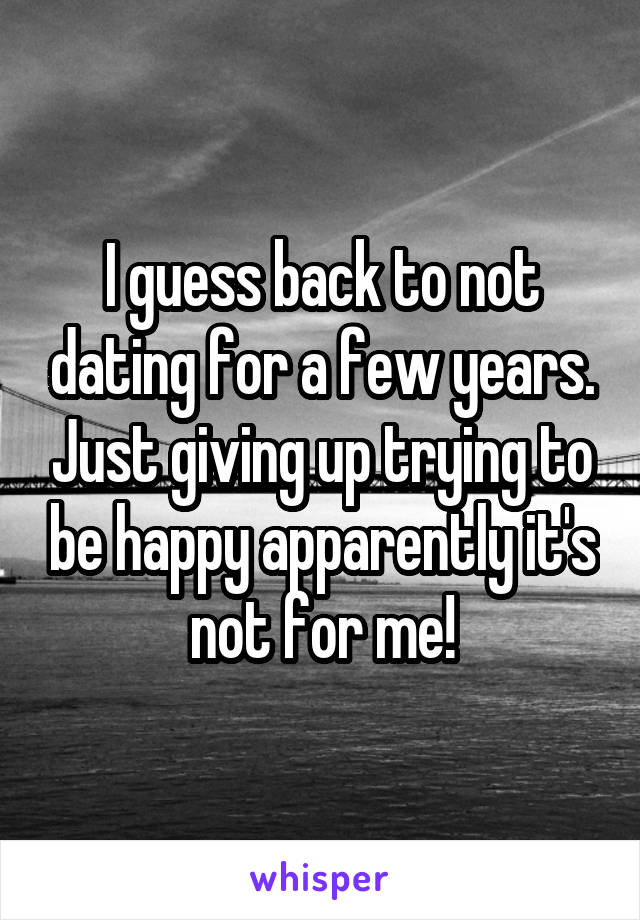 I guess back to not dating for a few years. Just giving up trying to be happy apparently it's not for me!