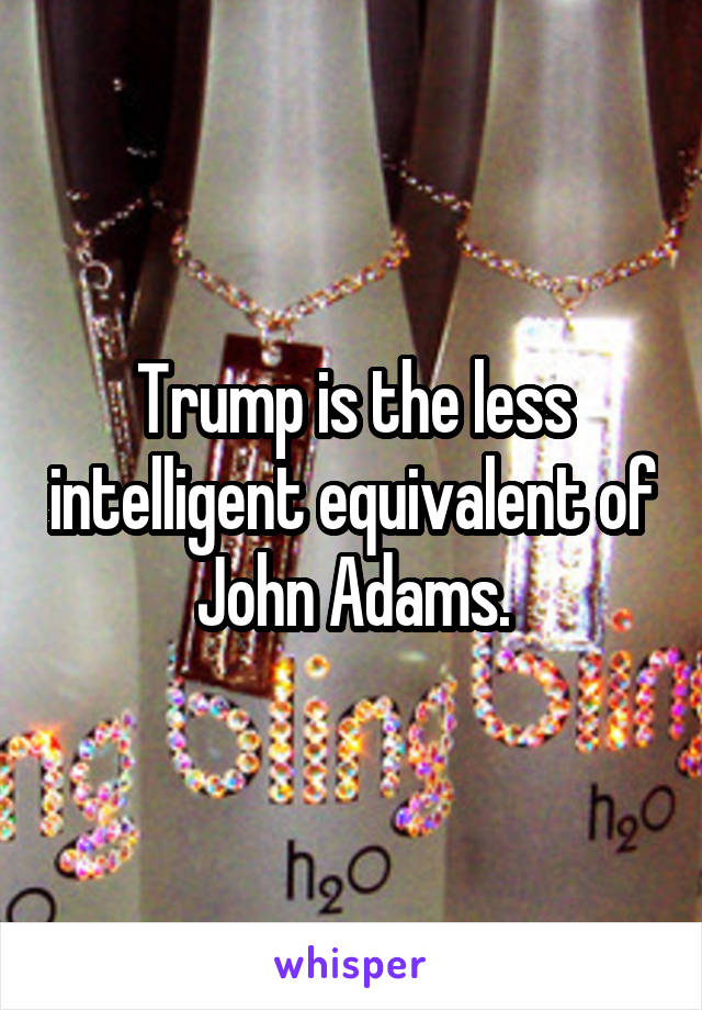 Trump is the less intelligent equivalent of John Adams.