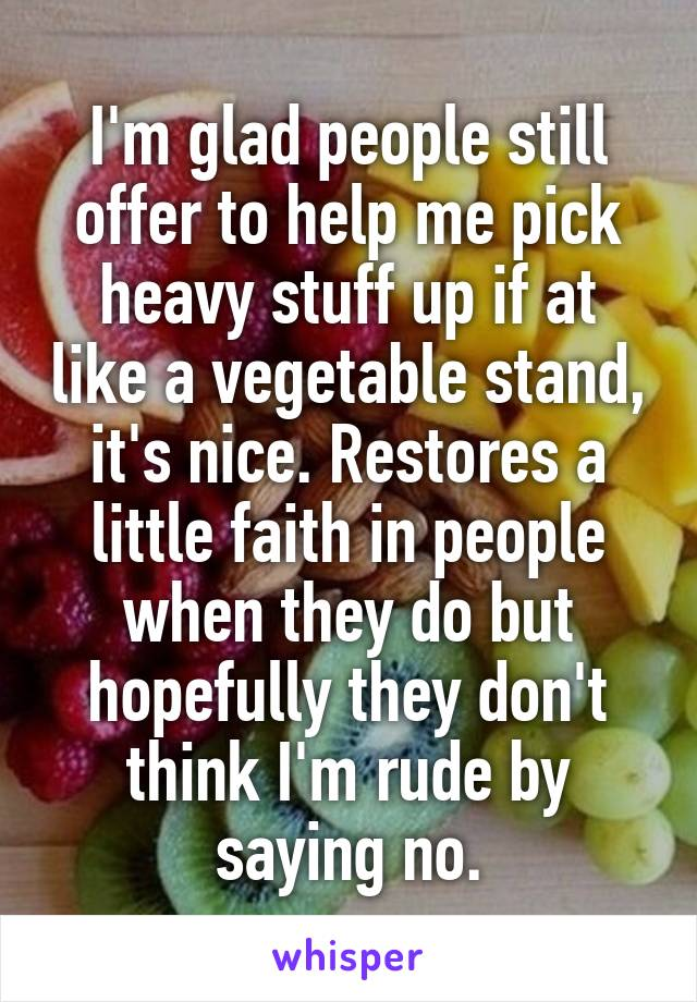 I'm glad people still offer to help me pick heavy stuff up if at like a vegetable stand, it's nice. Restores a little faith in people when they do but hopefully they don't think I'm rude by saying no.