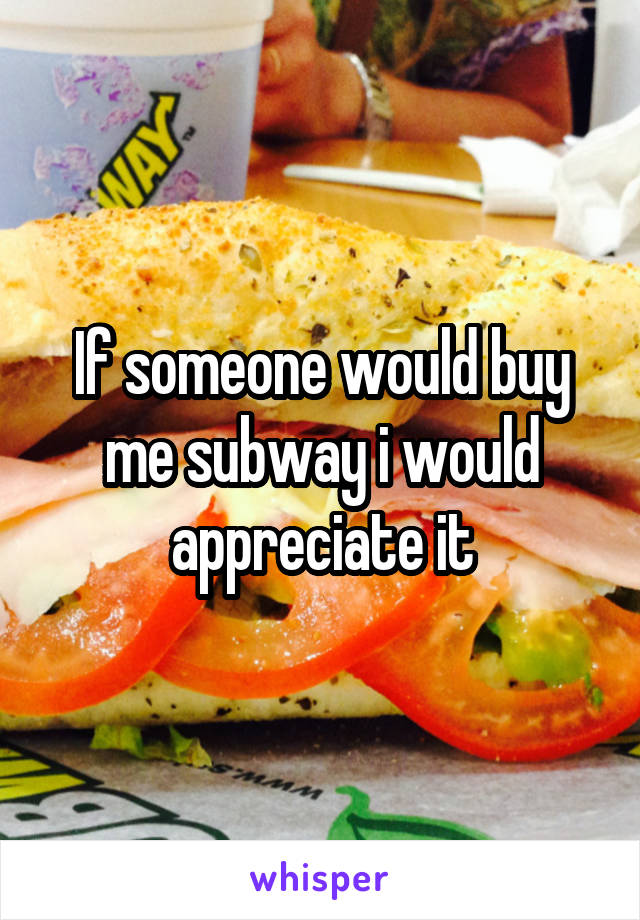 If someone would buy me subway i would appreciate it