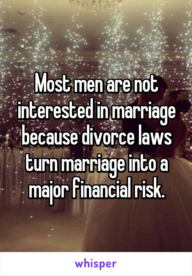 Most men are not interested in marriage because divorce laws turn marriage into a major financial risk.
