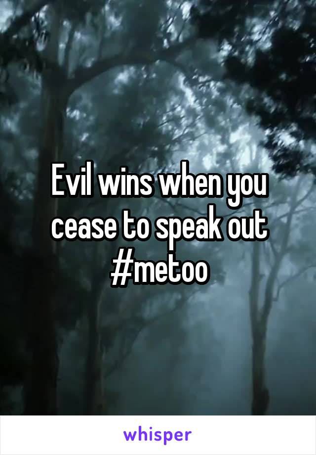 Evil wins when you cease to speak out #metoo