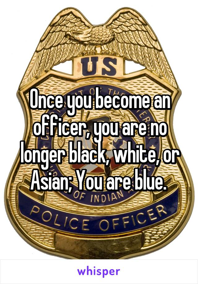 Once you become an officer, you are no longer black, white, or Asian; You are blue.