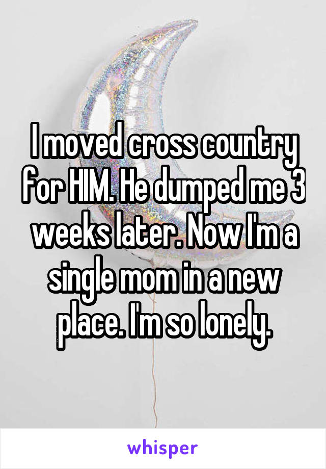 I moved cross country for HIM. He dumped me 3 weeks later. Now I'm a single mom in a new place. I'm so lonely.