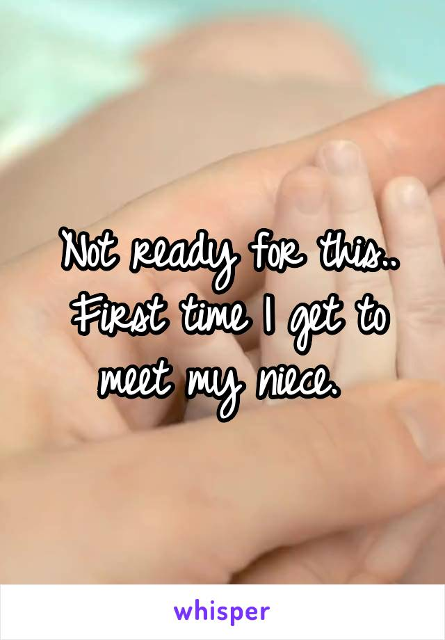 Not ready for this.. First time I get to meet my niece.