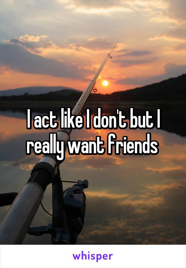 I act like I don't but I really want friends