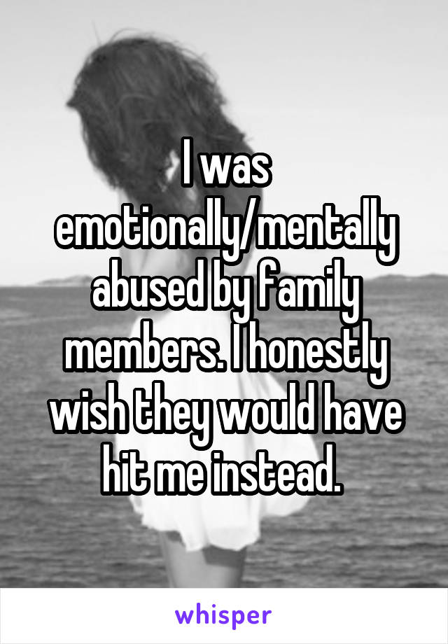 I was emotionally/mentally abused by family members. I honestly wish they would have hit me instead.