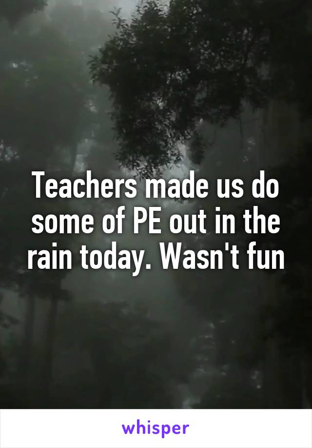 Teachers made us do some of PE out in the rain today. Wasn't fun