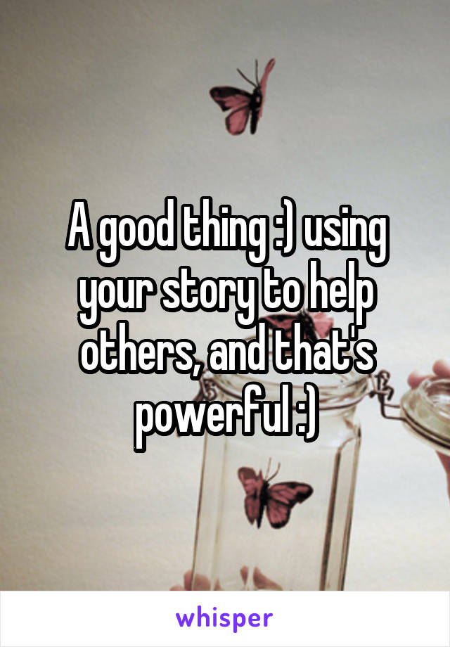 A good thing :) using your story to help others, and that's powerful :)