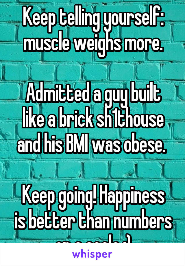 Keep telling yourself: muscle weighs more.  Admitted a guy built like a brick sh1thouse and his BMI was obese.   Keep going! Happiness is better than numbers on a scale :)