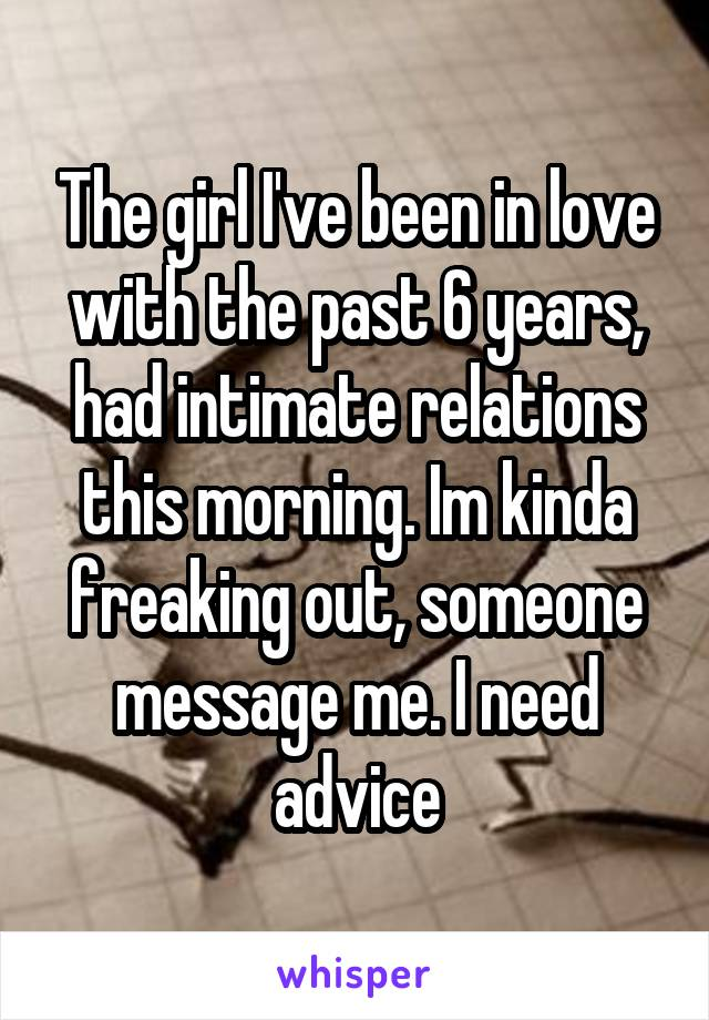 The girl I've been in love with the past 6 years, had intimate relations this morning. Im kinda freaking out, someone message me. I need advice