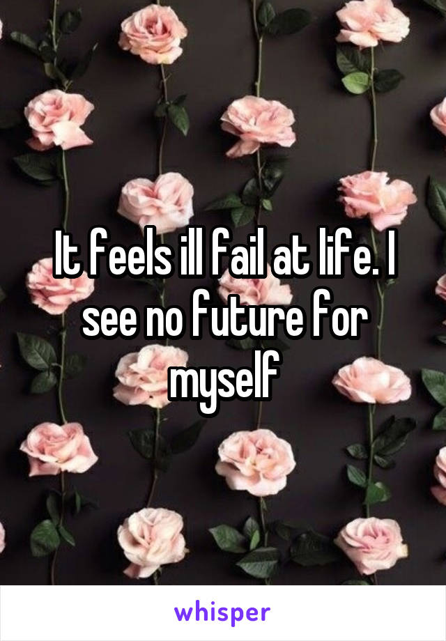 It feels ill fail at life. I see no future for myself