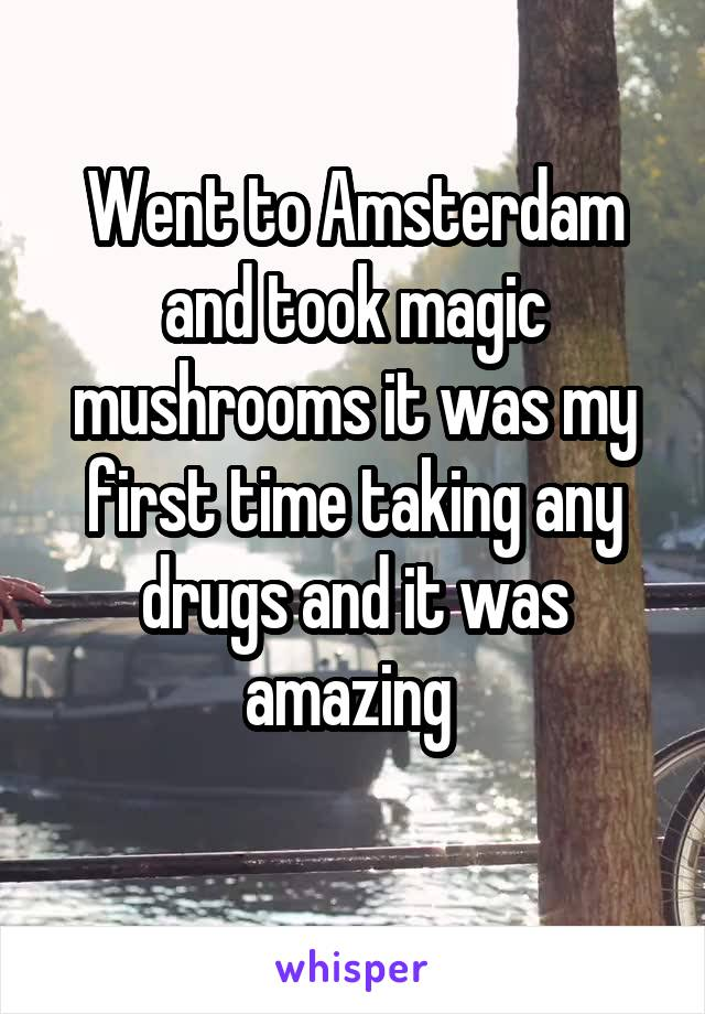 Went to Amsterdam and took magic mushrooms it was my first time taking any drugs and it was amazing