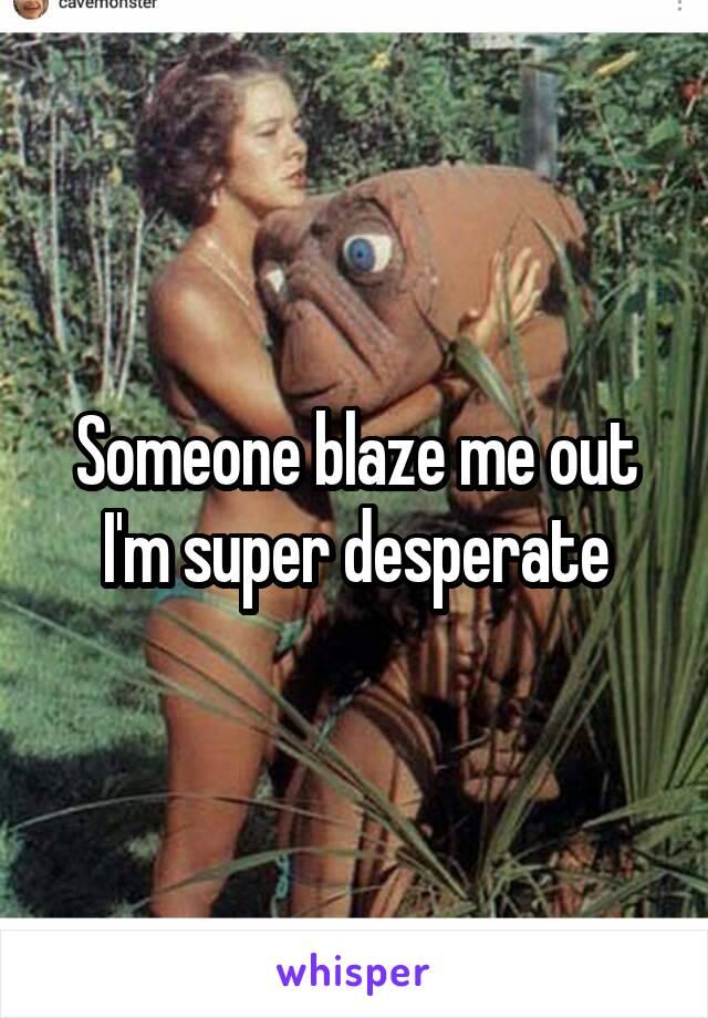 Someone blaze me out I'm super desperate