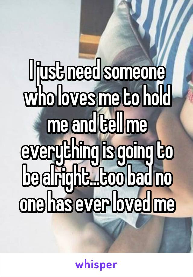 I just need someone who loves me to hold me and tell me everything is going to be alright...too bad no one has ever loved me