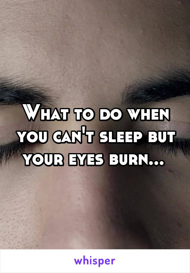 What to do when you can't sleep but your eyes burn...
