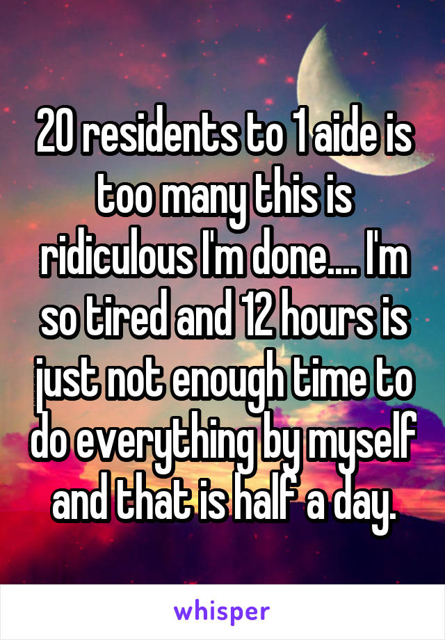 20 residents to 1 aide is too many this is ridiculous I'm done.... I'm so tired and 12 hours is just not enough time to do everything by myself and that is half a day.