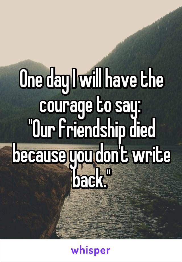 """One day I will have the courage to say:  """"Our friendship died because you don't write back."""""""
