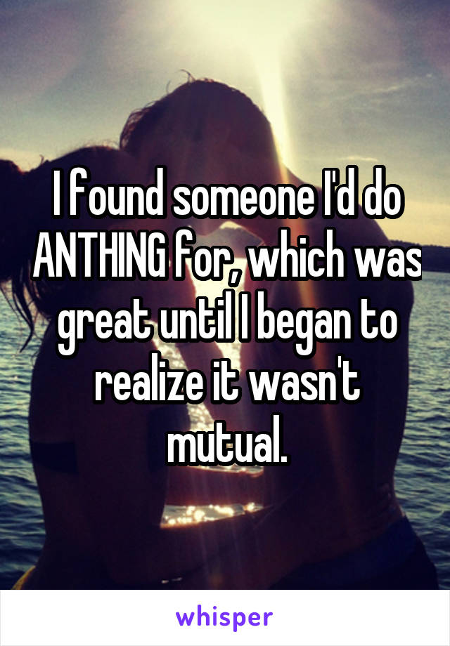 I found someone I'd do ANTHING for, which was great until I began to realize it wasn't mutual.