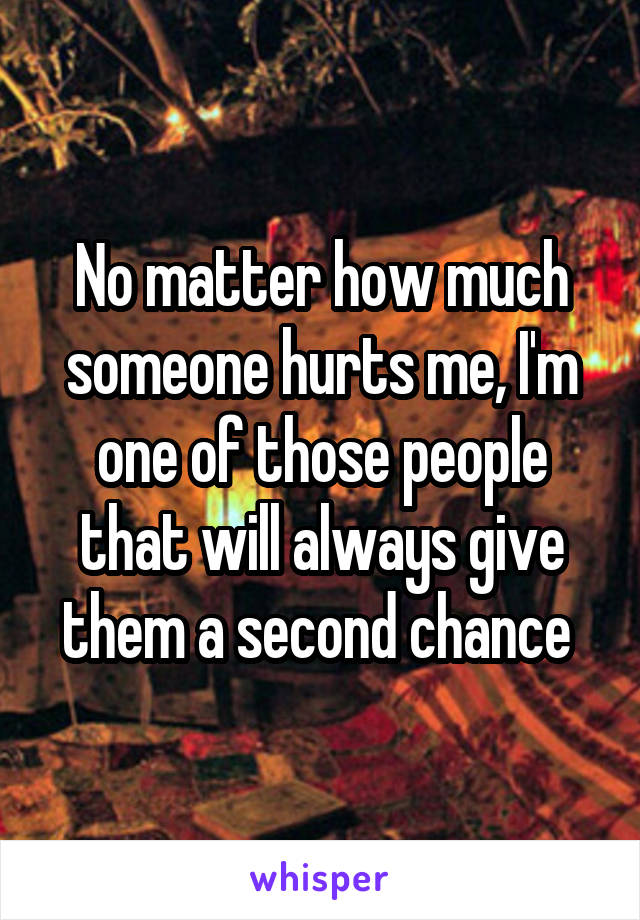 No matter how much someone hurts me, I'm one of those people that will always give them a second chance