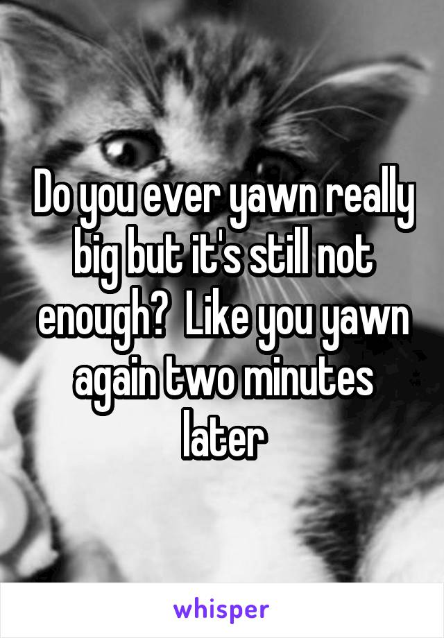 Do you ever yawn really big but it's still not enough?  Like you yawn again two minutes later