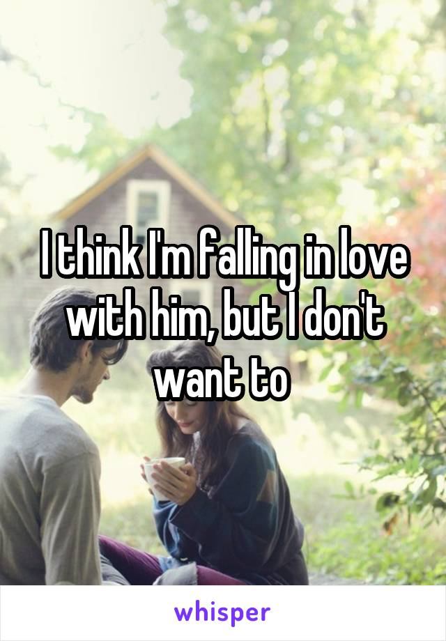 I think I'm falling in love with him, but I don't want to