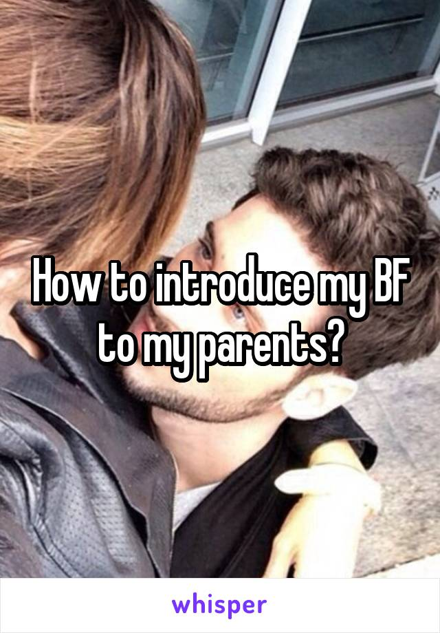 How to introduce my BF to my parents?