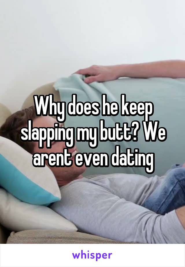 Why does he keep slapping my butt? We arent even dating