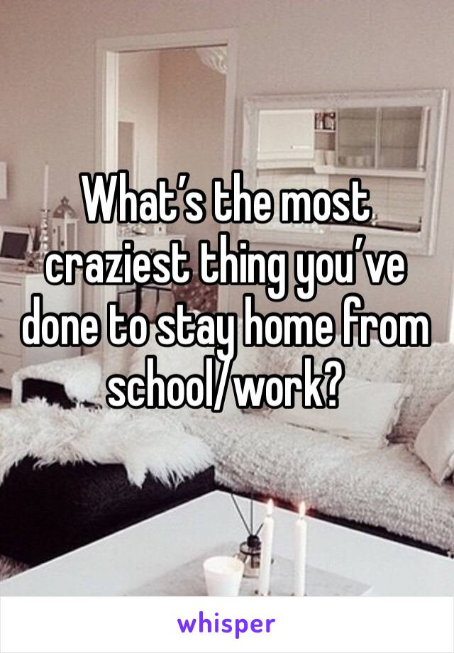 What's the most craziest thing you've done to stay home from school/work?