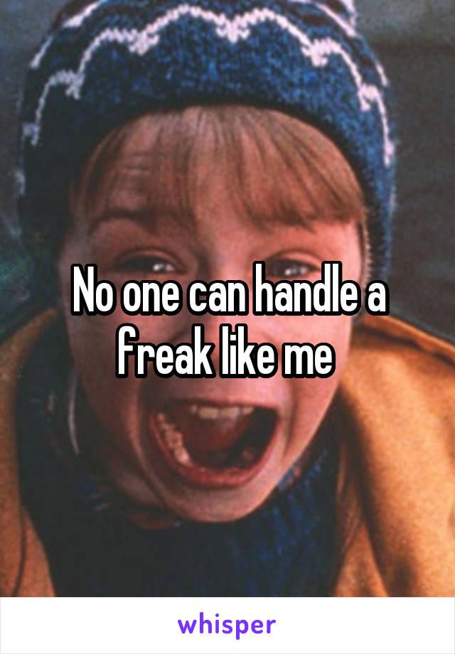 No one can handle a freak like me