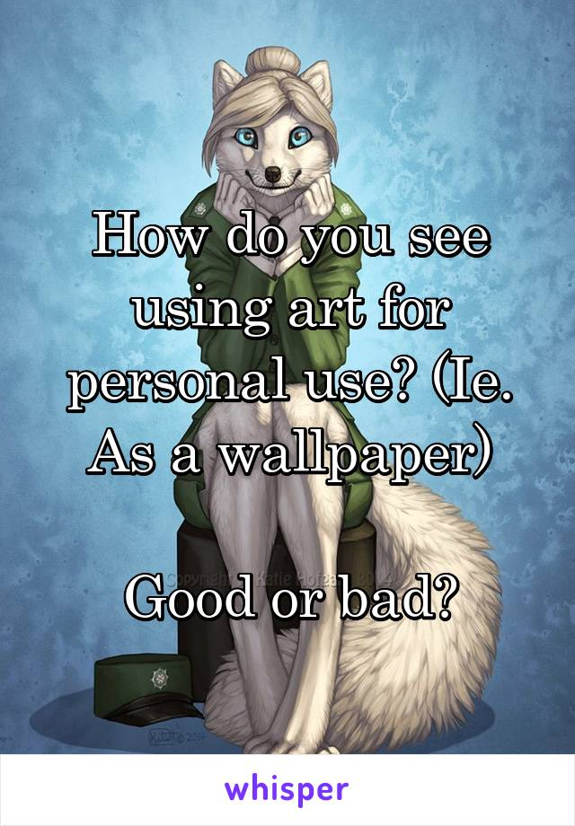 How do you see using art for personal use? (Ie. As a wallpaper)  Good or bad?