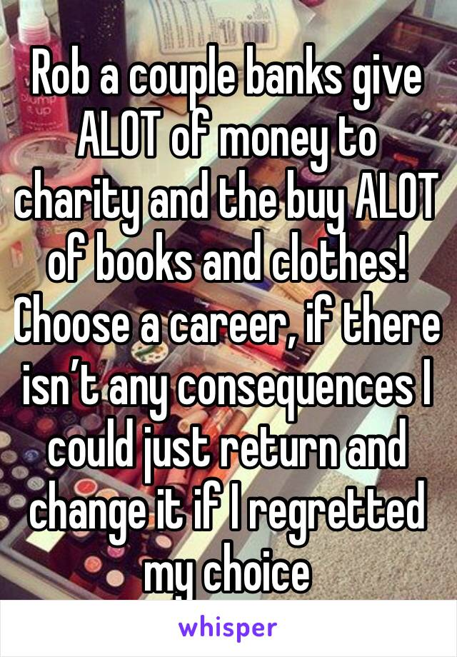 Rob a couple banks give ALOT of money to charity and the buy ALOT of books and clothes! Choose a career, if there isn't any consequences I could just return and change it if I regretted my choice