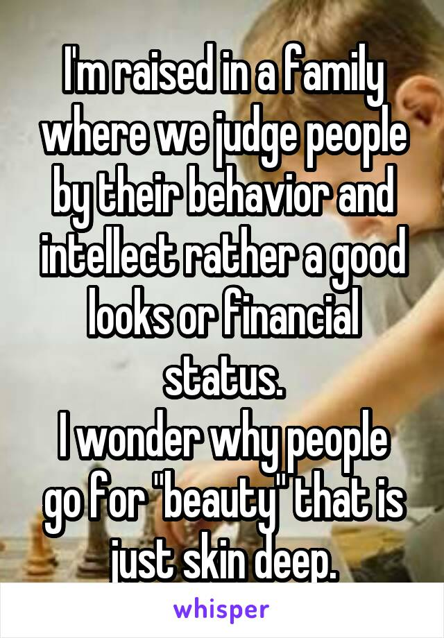 "I'm raised in a family where we judge people by their behavior and intellect rather a good looks or financial status. I wonder why people go for ""beauty"" that is just skin deep."