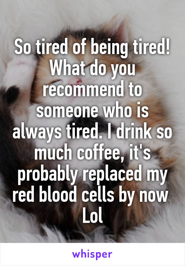 So tired of being tired! What do you recommend to someone who is always tired. I drink so much coffee, it's probably replaced my red blood cells by now  Lol