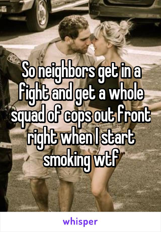 So neighbors get in a fight and get a whole squad of cops out front right when I start smoking wtf