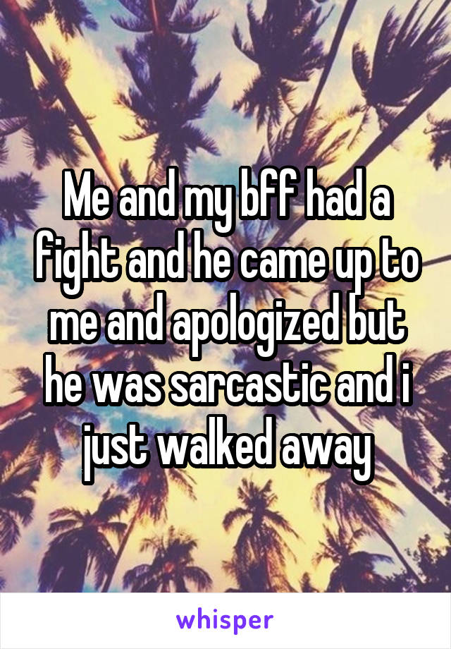 Me and my bff had a fight and he came up to me and apologized but he was sarcastic and i just walked away