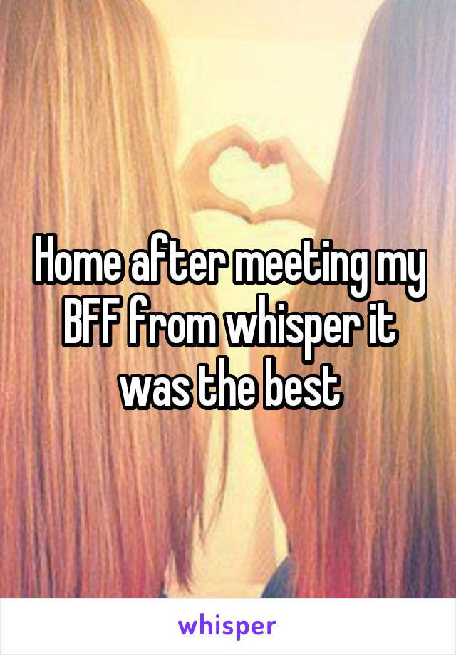 Home after meeting my BFF from whisper it was the best