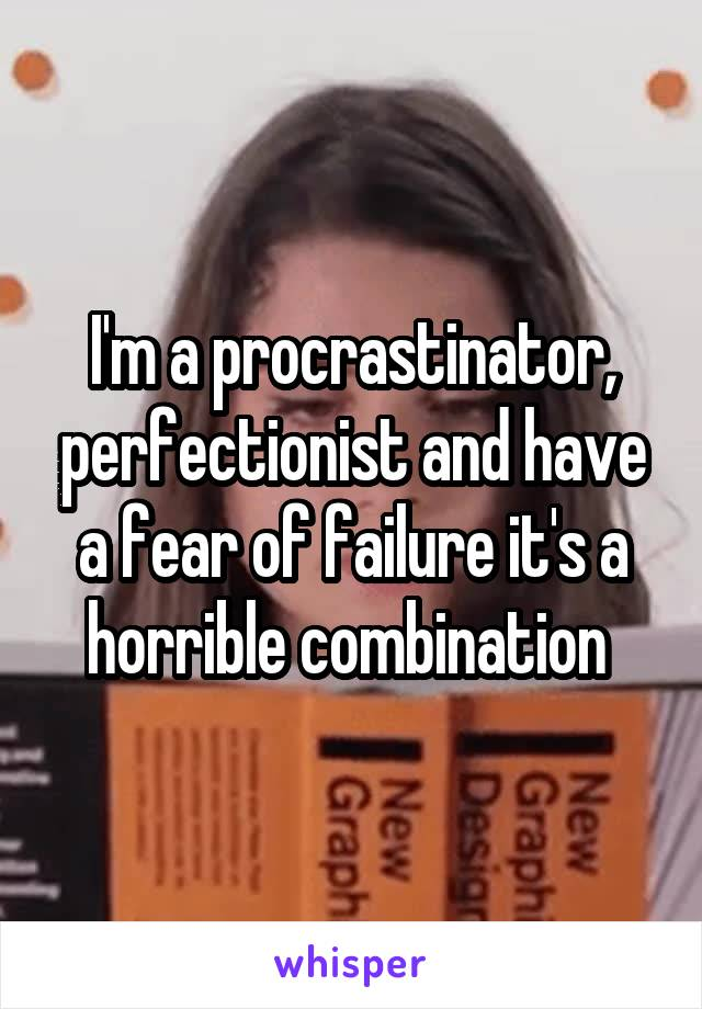I'm a procrastinator, perfectionist and have a fear of failure it's a horrible combination