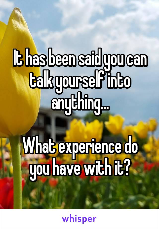 It has been said you can talk yourself into anything...  What experience do you have with it?