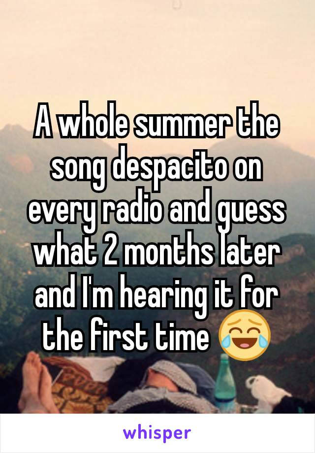 A whole summer the song despacito on every radio and guess what 2 months later and I'm hearing it for the first time 😂