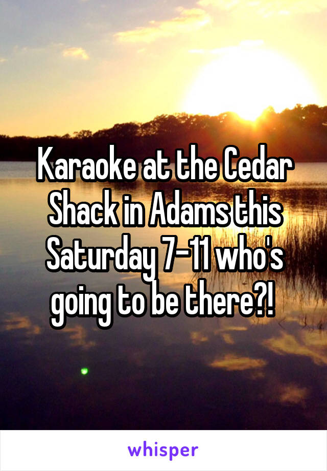 Karaoke at the Cedar Shack in Adams this Saturday 7-11 who's going to be there?!