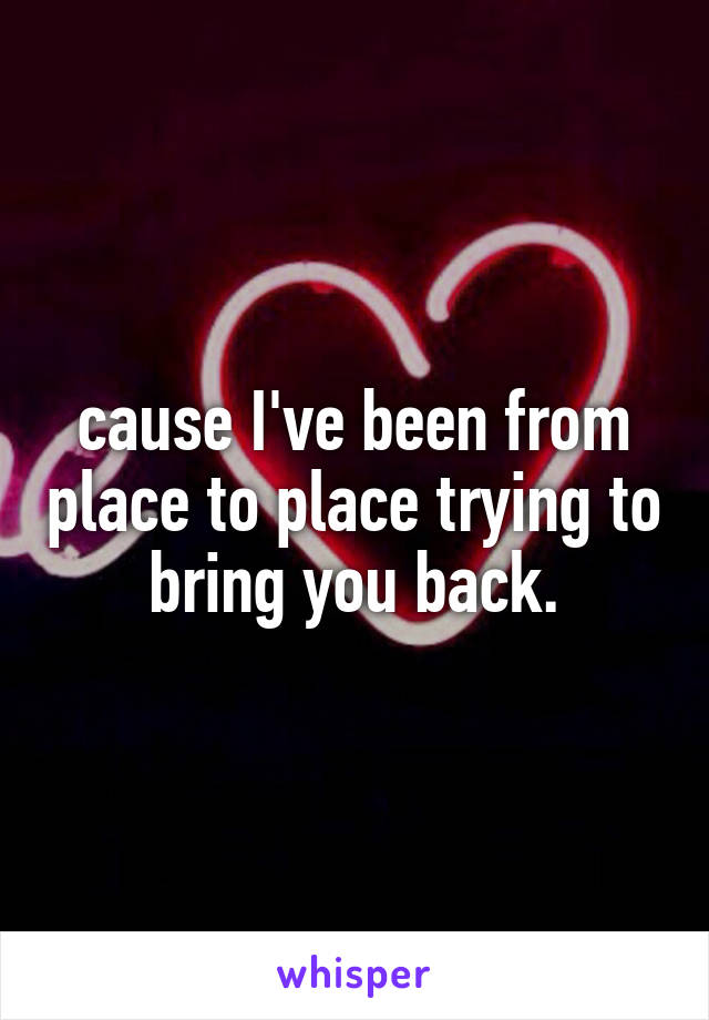 cause I've been from place to place trying to bring you back.