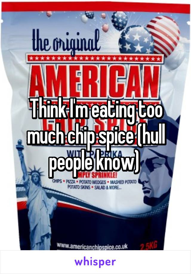 Think I'm eating too much chip spice (hull people know)