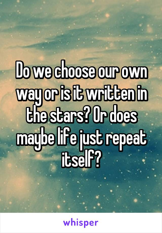 Do we choose our own way or is it written in the stars? Or does maybe life just repeat itself?
