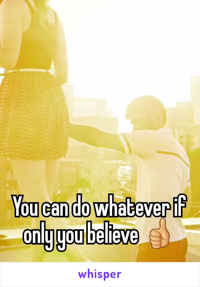 You can do whatever if only you believe 👍