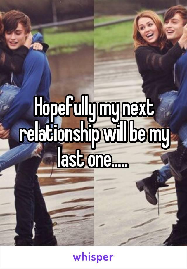 Hopefully my next relationship will be my last one.....