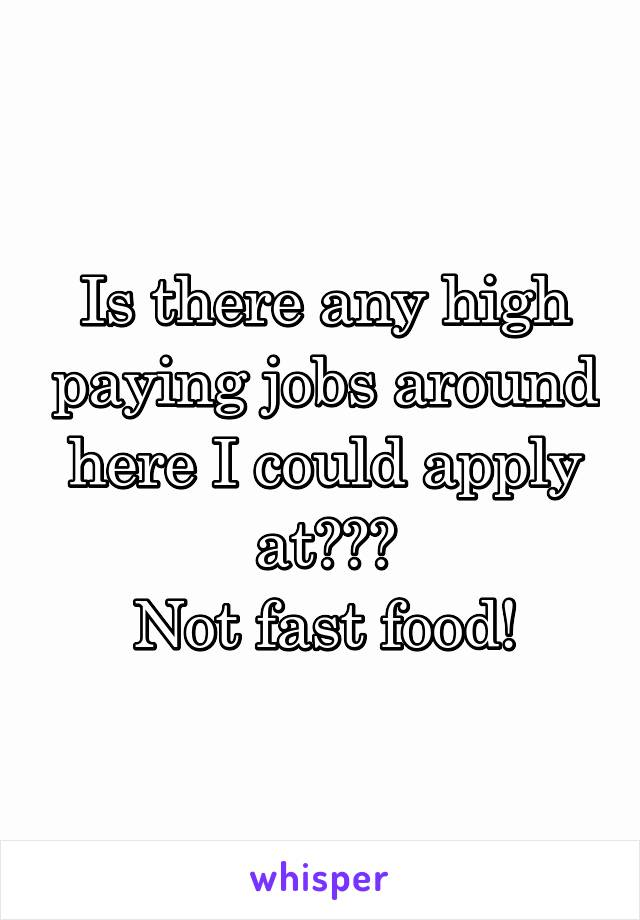 Is there any high paying jobs around here I could apply at??? Not fast food!