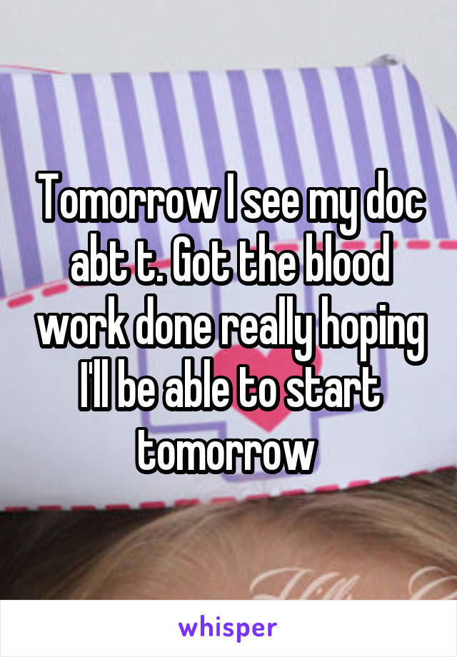 Tomorrow I see my doc abt t. Got the blood work done really hoping I'll be able to start tomorrow