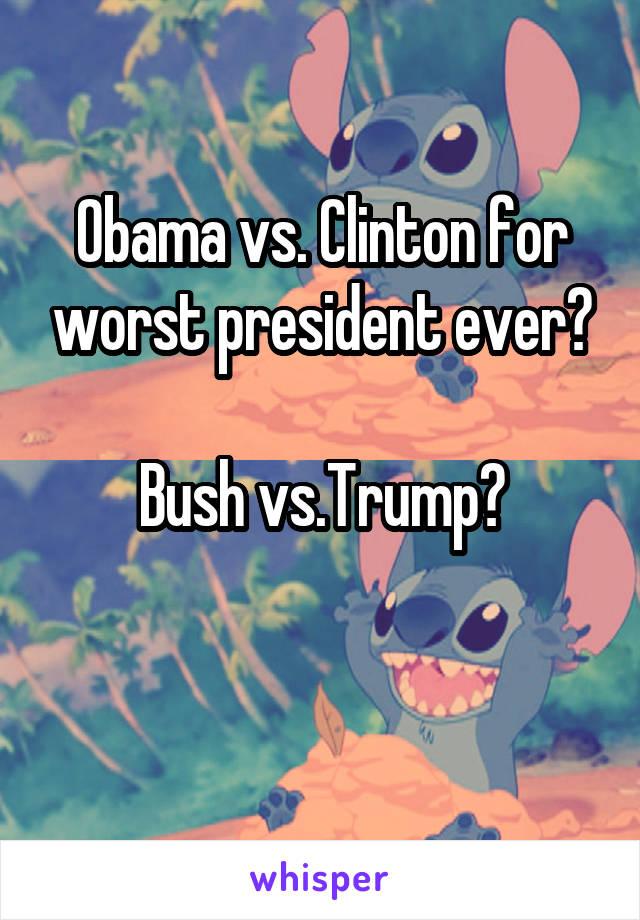 Obama vs. Clinton for worst president ever?  Bush vs.Trump?